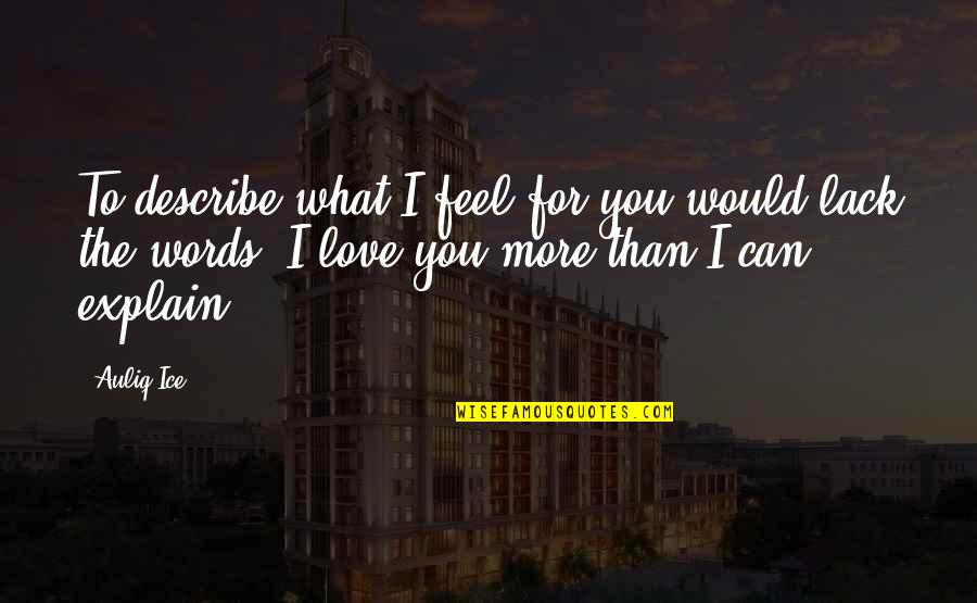 Words For Love Quotes By Auliq Ice: To describe what I feel for you would