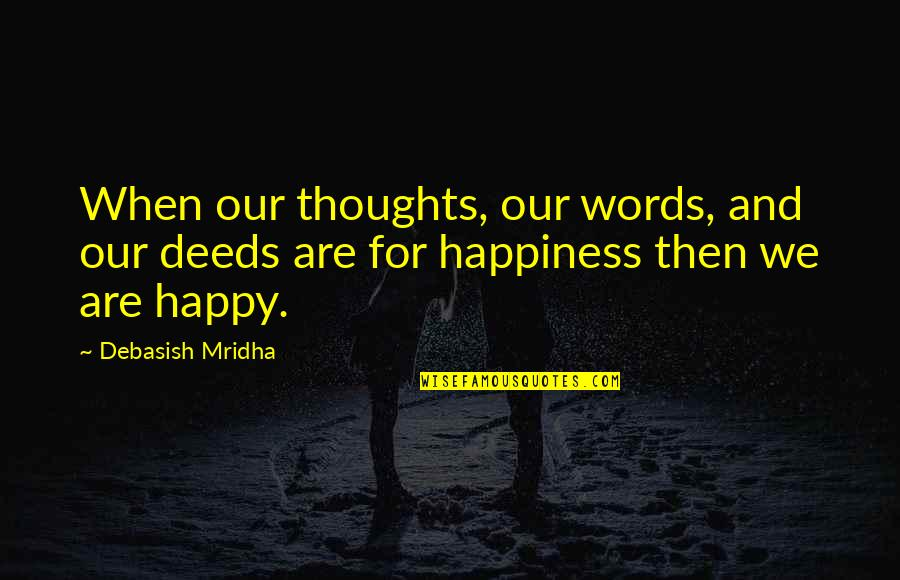 Words For Love Quotes By Debasish Mridha: When our thoughts, our words, and our deeds