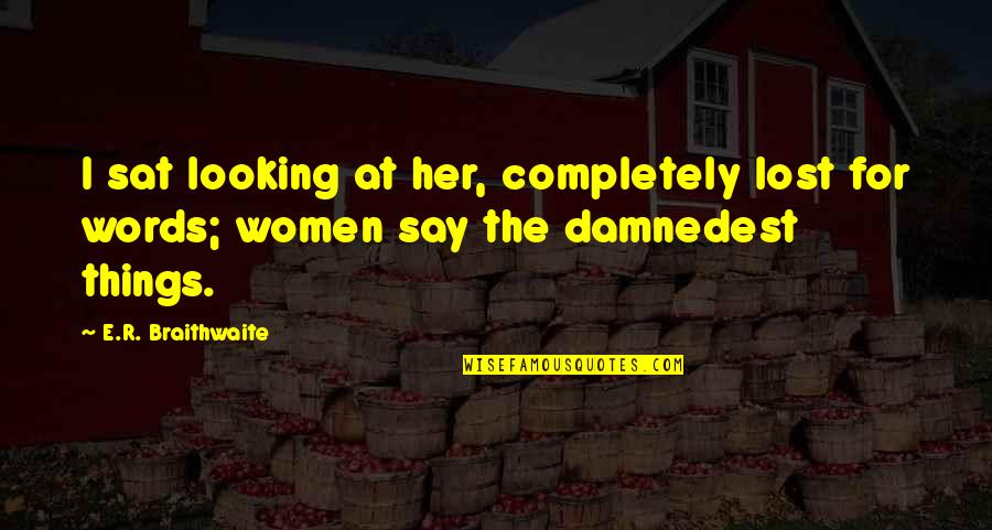 Words For Love Quotes By E.R. Braithwaite: I sat looking at her, completely lost for