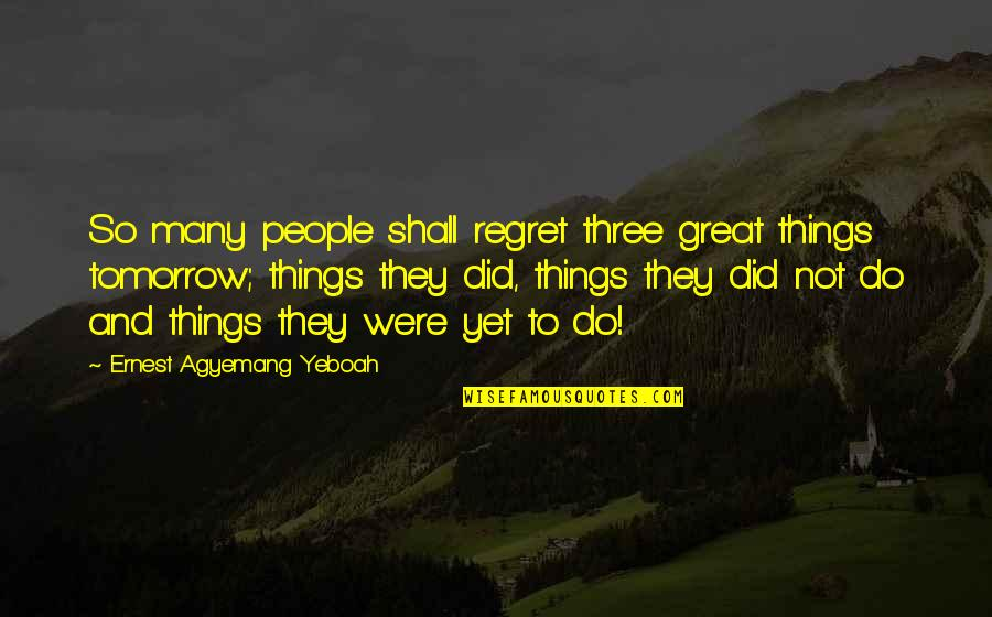 Words For Love Quotes By Ernest Agyemang Yeboah: So many people shall regret three great things