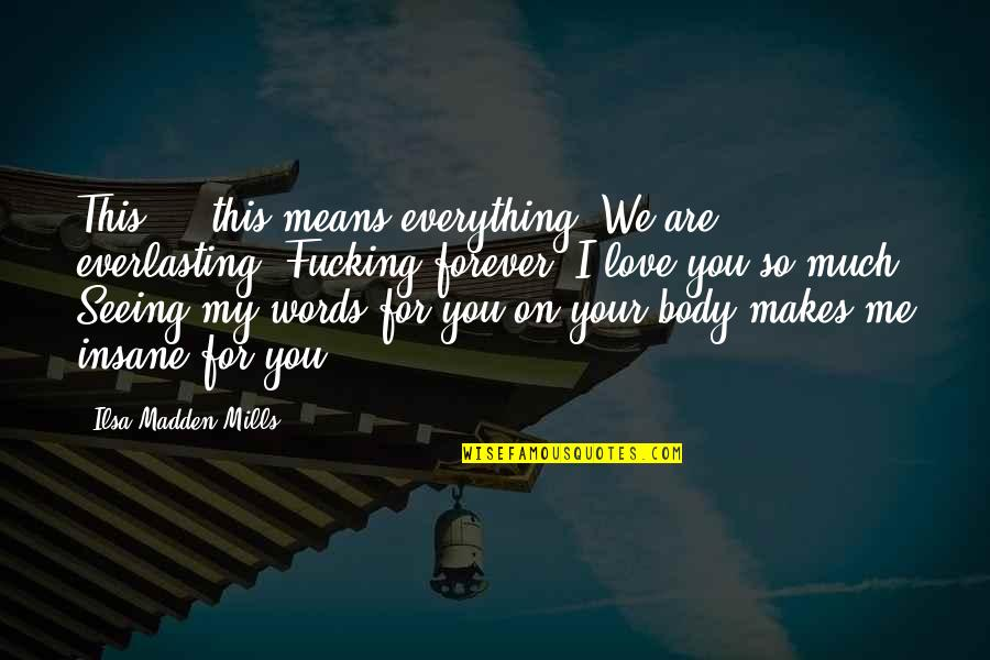 Words For Love Quotes By Ilsa Madden-Mills: This ... this means everything. We are everlasting.