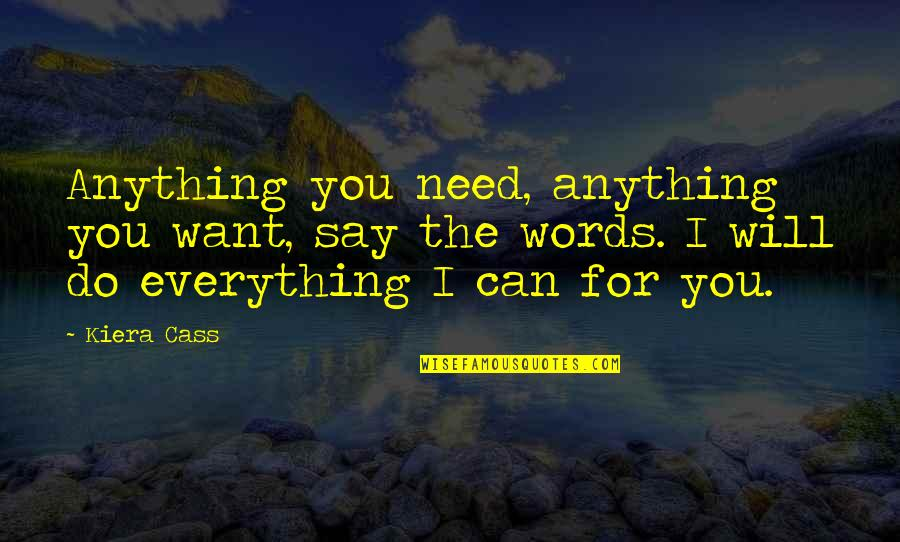 Words For Love Quotes By Kiera Cass: Anything you need, anything you want, say the