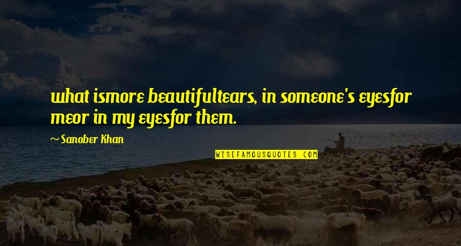 Words For Love Quotes By Sanober Khan: what ismore beautifultears, in someone's eyesfor meor in