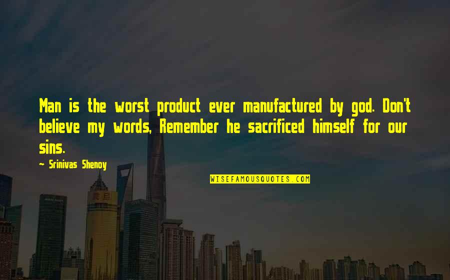 Words For Love Quotes By Srinivas Shenoy: Man is the worst product ever manufactured by