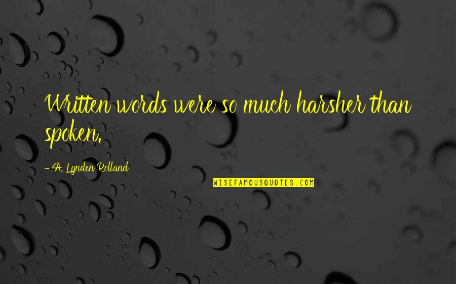 Words Not Spoken Quotes By A. Lynden Rolland: Written words were so much harsher than spoken.