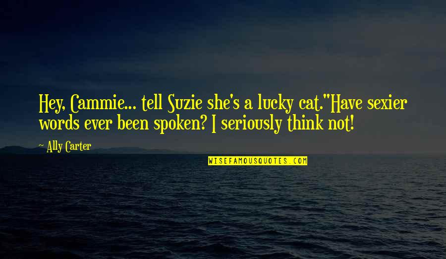 "Words Not Spoken Quotes By Ally Carter: Hey, Cammie... tell Suzie she's a lucky cat.""Have"