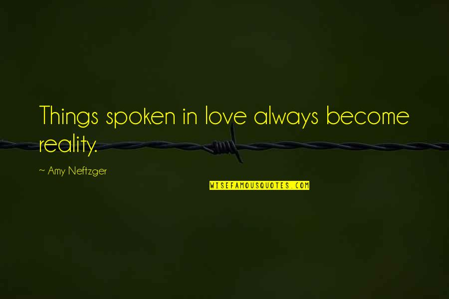 Words Not Spoken Quotes By Amy Neftzger: Things spoken in love always become reality.