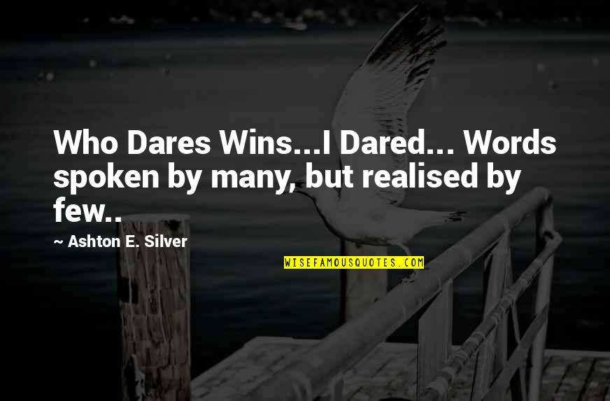 Words Not Spoken Quotes By Ashton E. Silver: Who Dares Wins...I Dared... Words spoken by many,