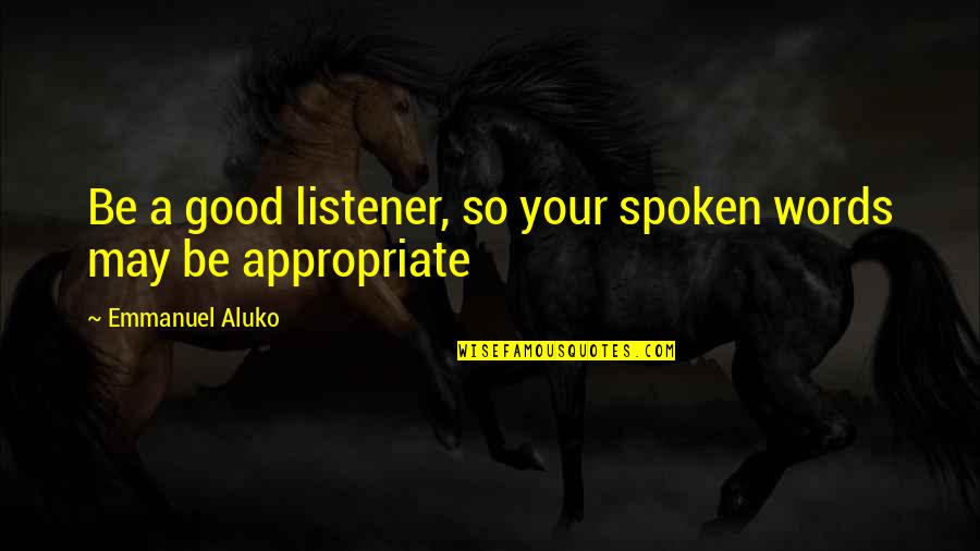 Words Not Spoken Quotes By Emmanuel Aluko: Be a good listener, so your spoken words