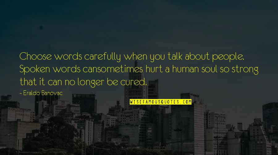 Words Not Spoken Quotes By Eraldo Banovac: Choose words carefully when you talk about people.