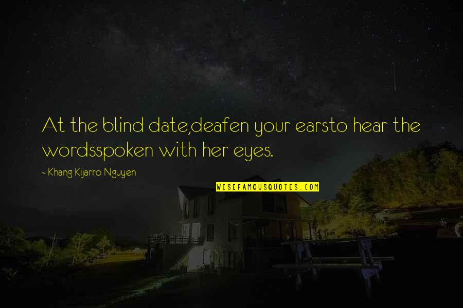 Words Not Spoken Quotes By Khang Kijarro Nguyen: At the blind date,deafen your earsto hear the