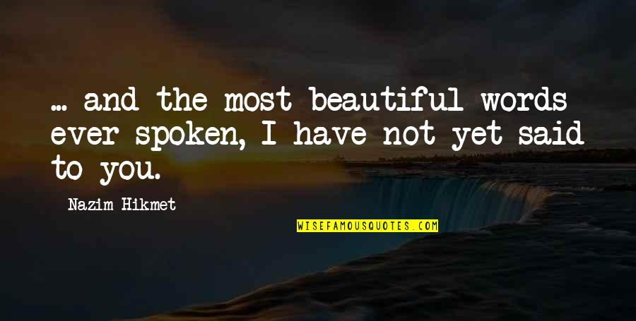 Words Not Spoken Quotes By Nazim Hikmet: ... and the most beautiful words ever spoken,