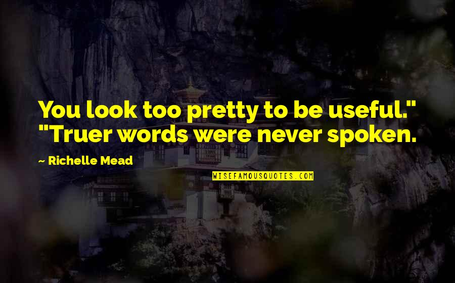 "Words Not Spoken Quotes By Richelle Mead: You look too pretty to be useful."" ""Truer"
