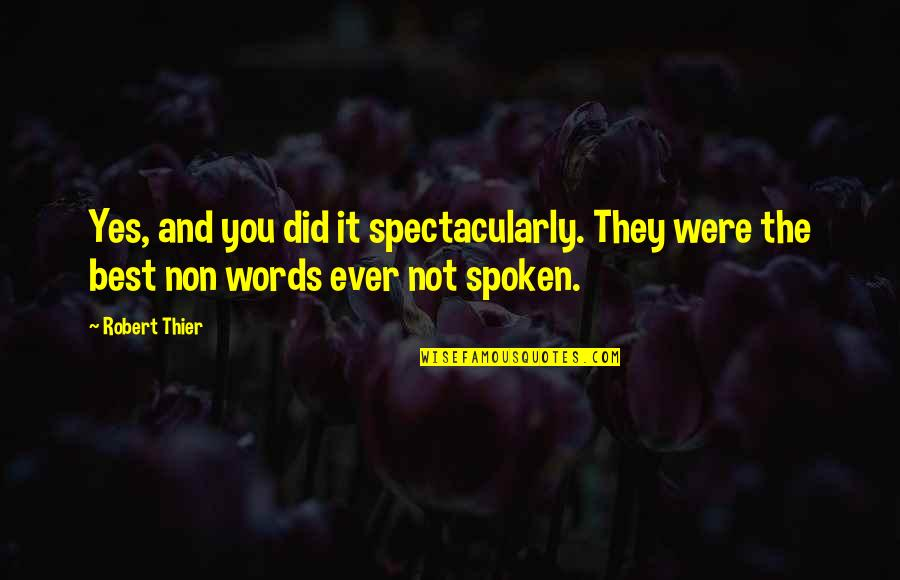 Words Not Spoken Quotes By Robert Thier: Yes, and you did it spectacularly. They were