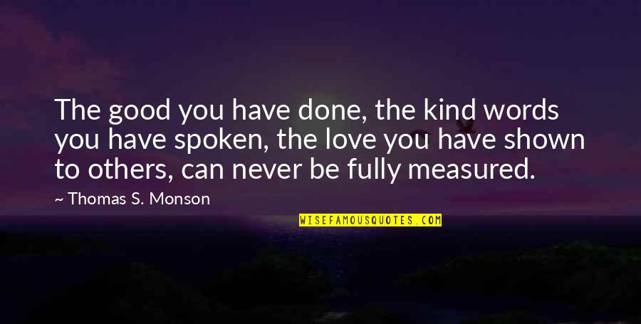 Words Not Spoken Quotes By Thomas S. Monson: The good you have done, the kind words