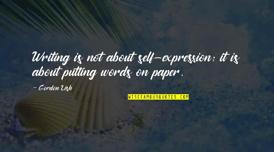 Words On Paper Quotes By Gordon Lish: Writing is not about self-expression; it is about