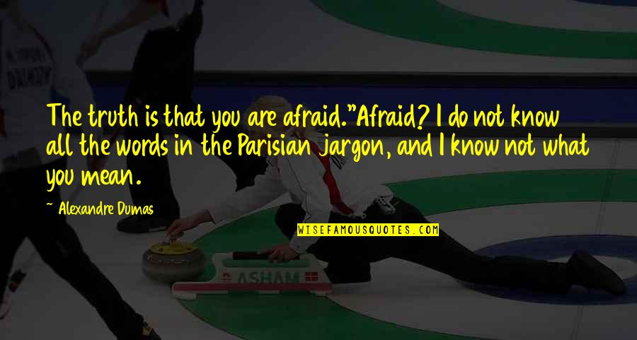 Words That Mean Quotes By Alexandre Dumas: The truth is that you are afraid.''Afraid? I