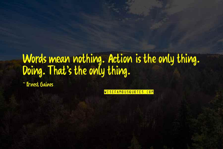 Words That Mean Quotes By Ernest Gaines: Words mean nothing. Action is the only thing.