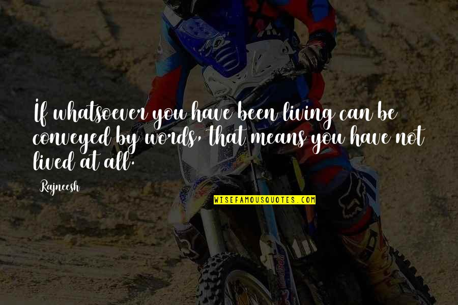 Words That Mean Quotes By Rajneesh: If whatsoever you have been living can be