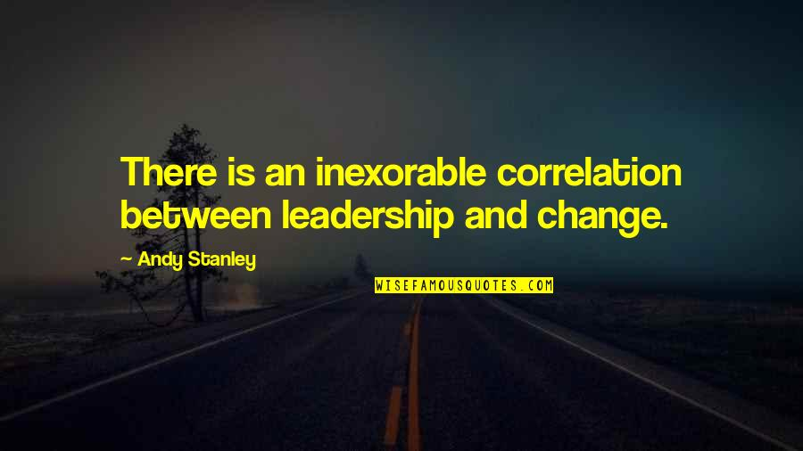 Words To Put Before Quotes By Andy Stanley: There is an inexorable correlation between leadership and