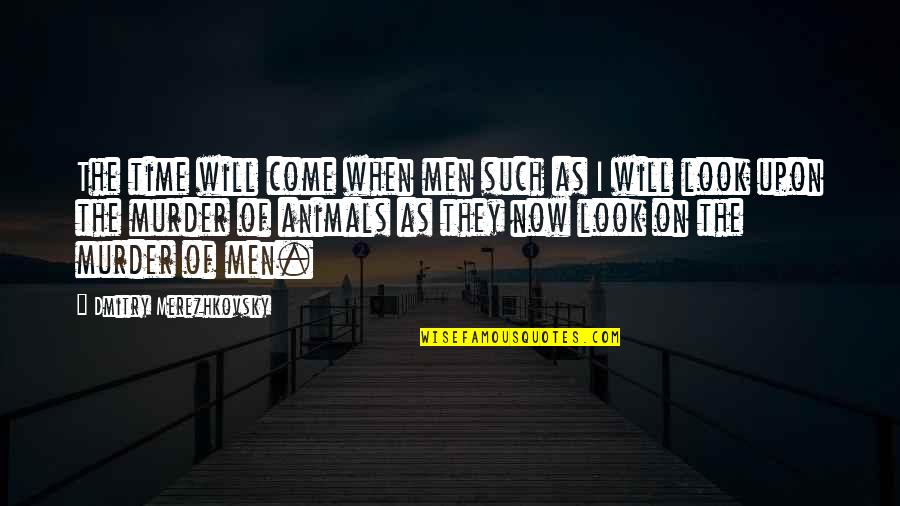 Words To Put Before Quotes By Dmitry Merezhkovsky: The time will come when men such as