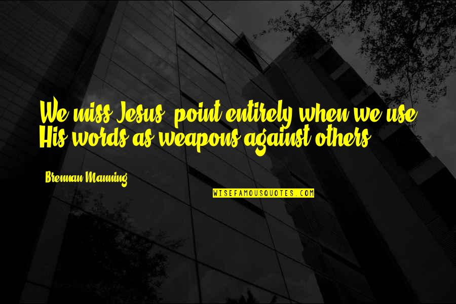 Words Weapons Quotes By Brennan Manning: We miss Jesus' point entirely when we use