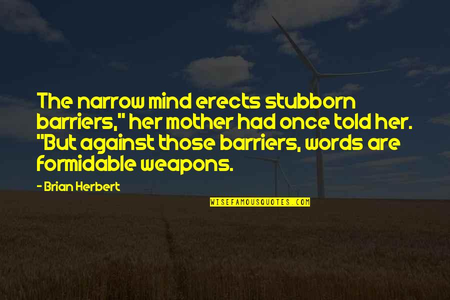 "Words Weapons Quotes By Brian Herbert: The narrow mind erects stubborn barriers,"" her mother"