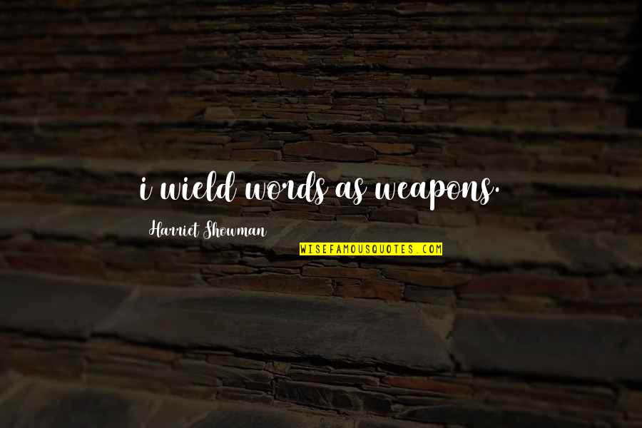 Words Weapons Quotes By Harriet Showman: i wield words as weapons.