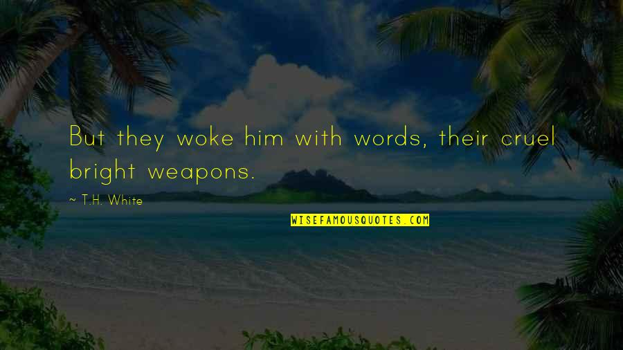 Words Weapons Quotes By T.H. White: But they woke him with words, their cruel