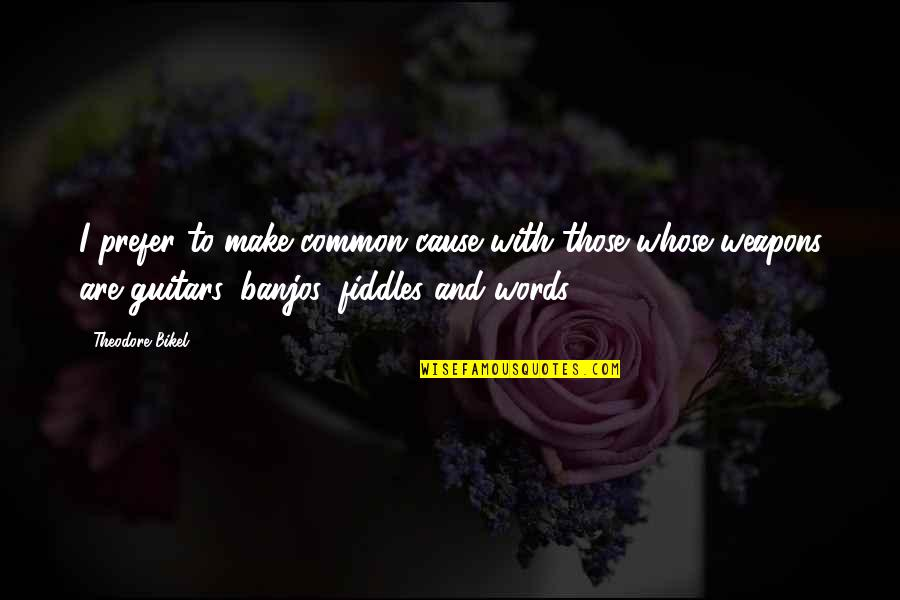Words Weapons Quotes By Theodore Bikel: I prefer to make common cause with those