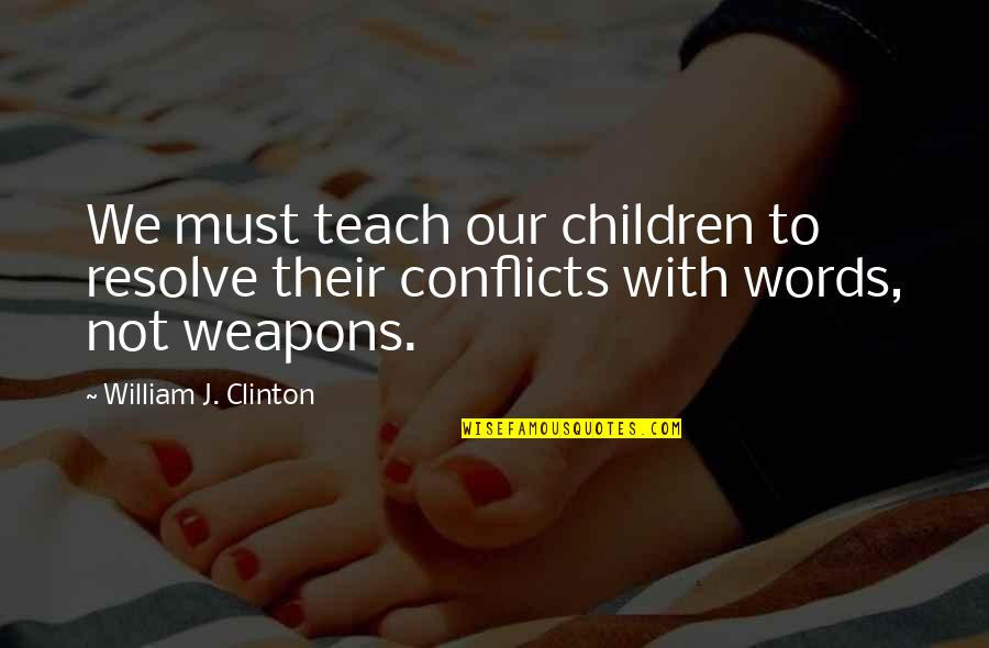 Words Weapons Quotes By William J. Clinton: We must teach our children to resolve their
