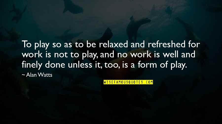 Work And Play Quotes By Alan Watts: To play so as to be relaxed and