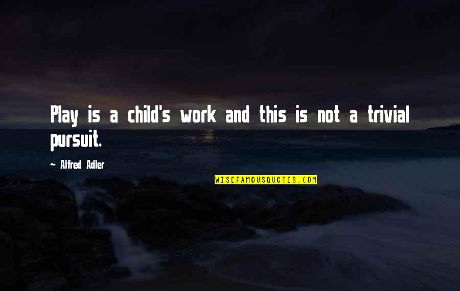 Work And Play Quotes By Alfred Adler: Play is a child's work and this is