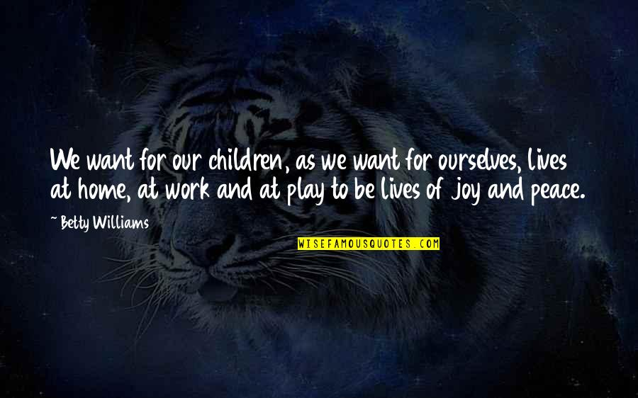 Work And Play Quotes By Betty Williams: We want for our children, as we want