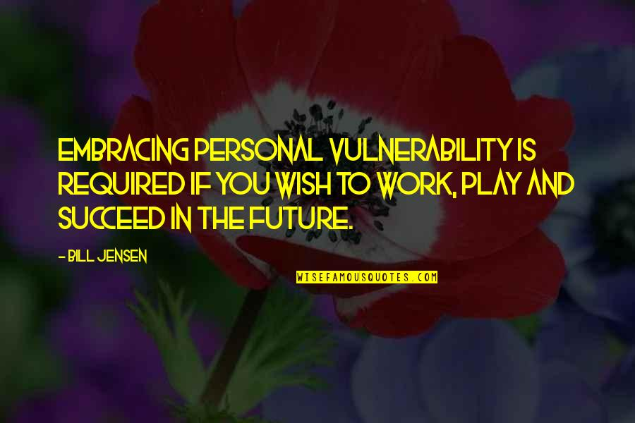 Work And Play Quotes By Bill Jensen: Embracing personal vulnerability is required if you wish