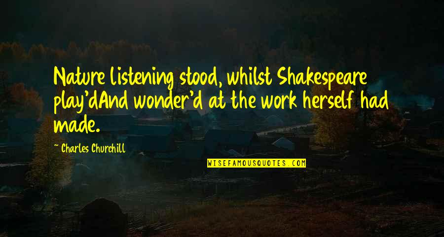 Work And Play Quotes By Charles Churchill: Nature listening stood, whilst Shakespeare play'dAnd wonder'd at