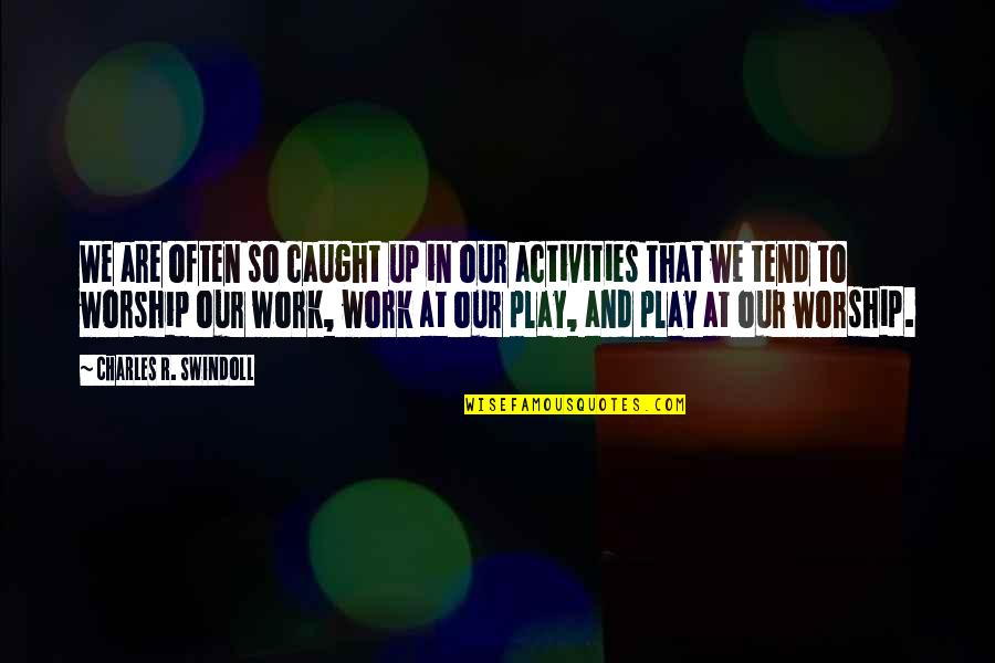 Work And Play Quotes By Charles R. Swindoll: We are often so caught up in our