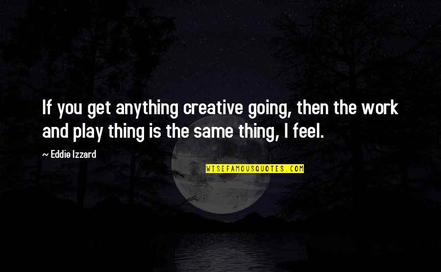 Work And Play Quotes By Eddie Izzard: If you get anything creative going, then the