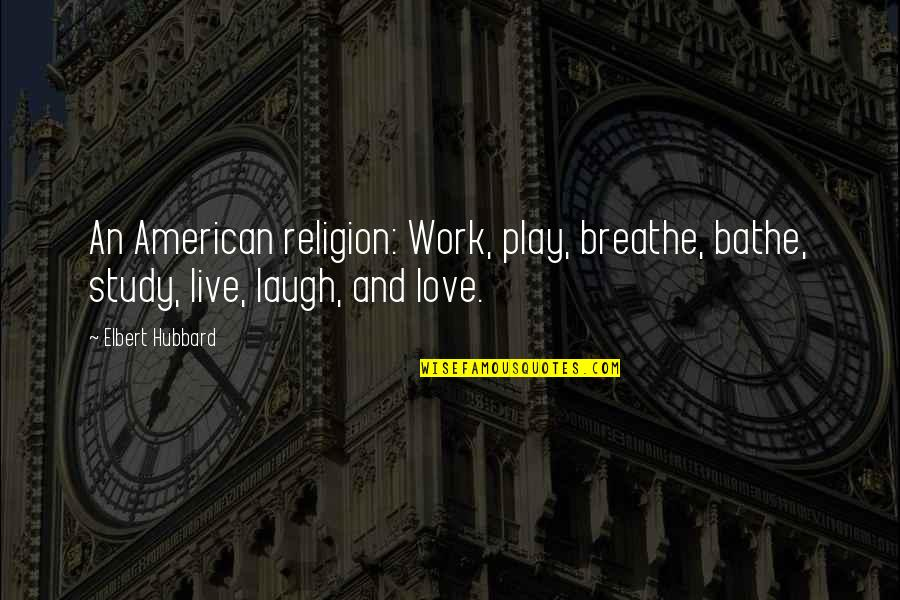 Work And Play Quotes By Elbert Hubbard: An American religion: Work, play, breathe, bathe, study,