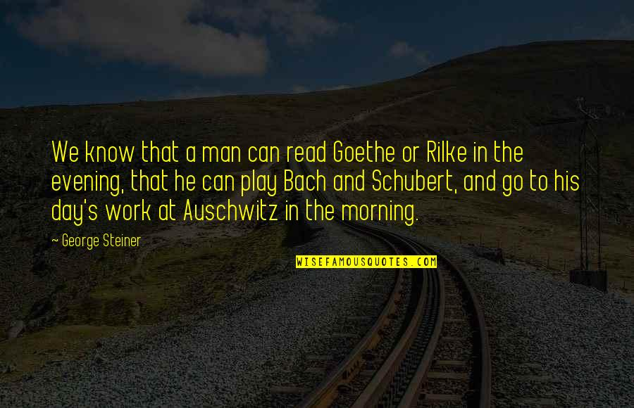 Work And Play Quotes By George Steiner: We know that a man can read Goethe
