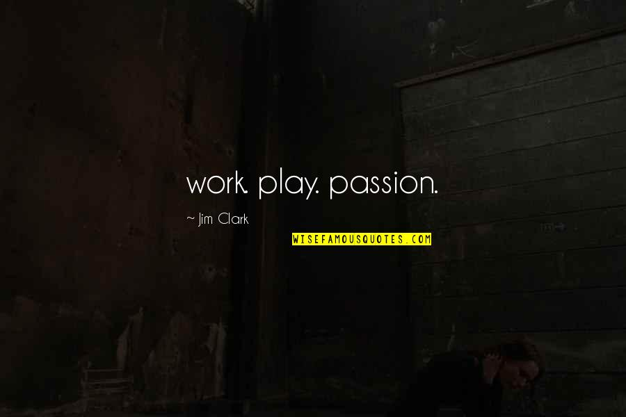 Work And Play Quotes By Jim Clark: work. play. passion.