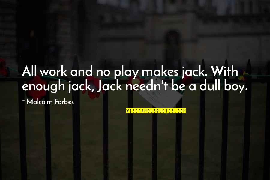 Work And Play Quotes By Malcolm Forbes: All work and no play makes jack. With