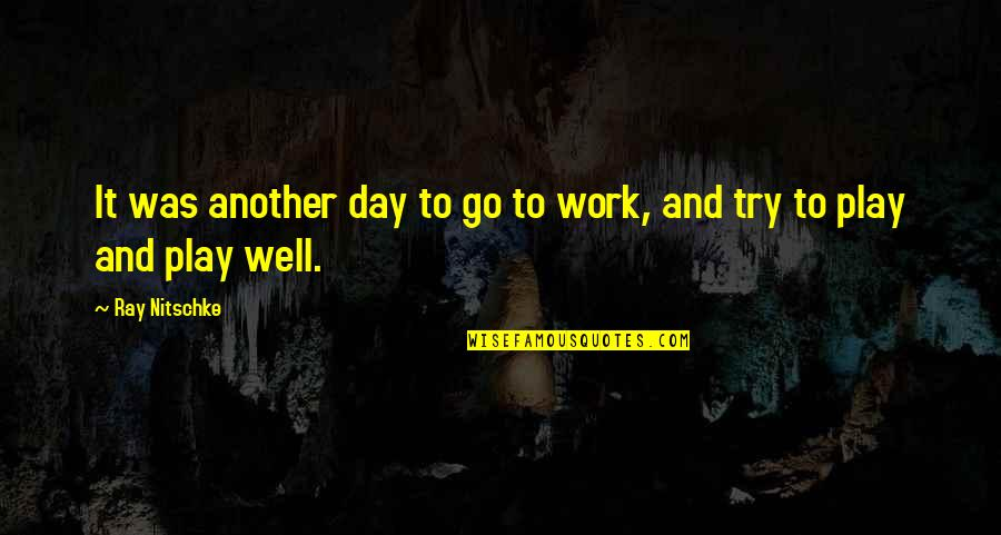 Work And Play Quotes By Ray Nitschke: It was another day to go to work,