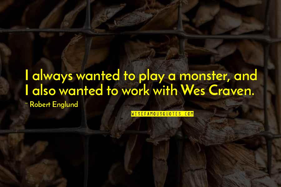 Work And Play Quotes By Robert Englund: I always wanted to play a monster, and