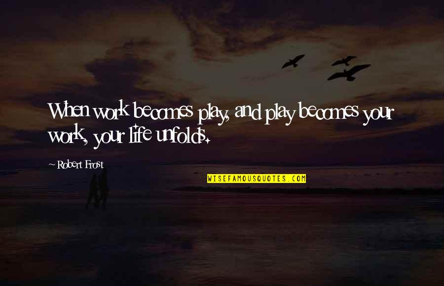Work And Play Quotes By Robert Frost: When work becomes play, and play becomes your