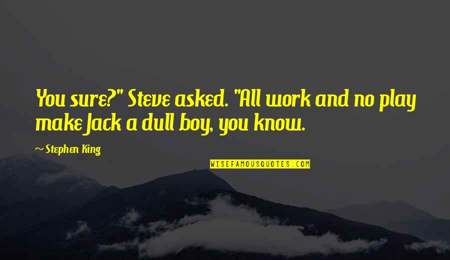 "Work And Play Quotes By Stephen King: You sure?"" Steve asked. ""All work and no"