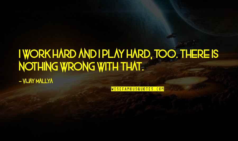 Work And Play Quotes By Vijay Mallya: I work hard and I play hard, too.