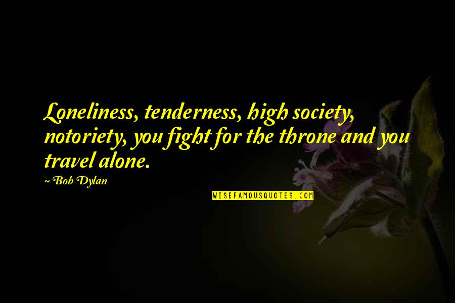 Work And Travel Quotes By Bob Dylan: Loneliness, tenderness, high society, notoriety, you fight for