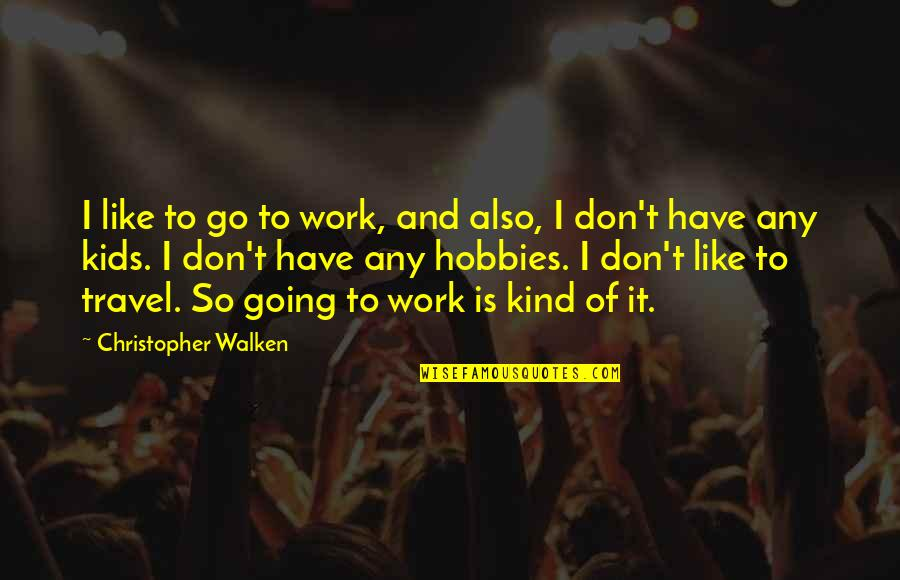 Work And Travel Quotes By Christopher Walken: I like to go to work, and also,