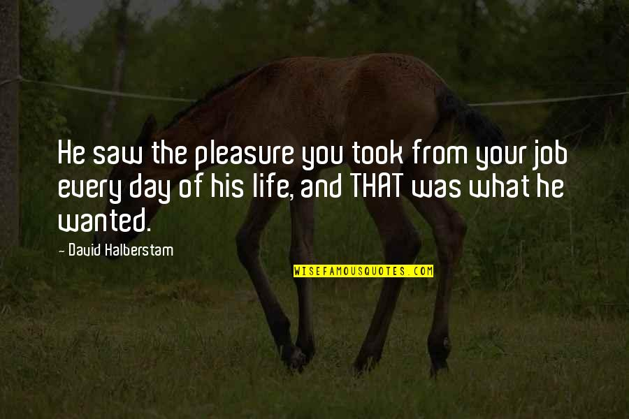 Work Ethic Attitude Quotes By David Halberstam: He saw the pleasure you took from your